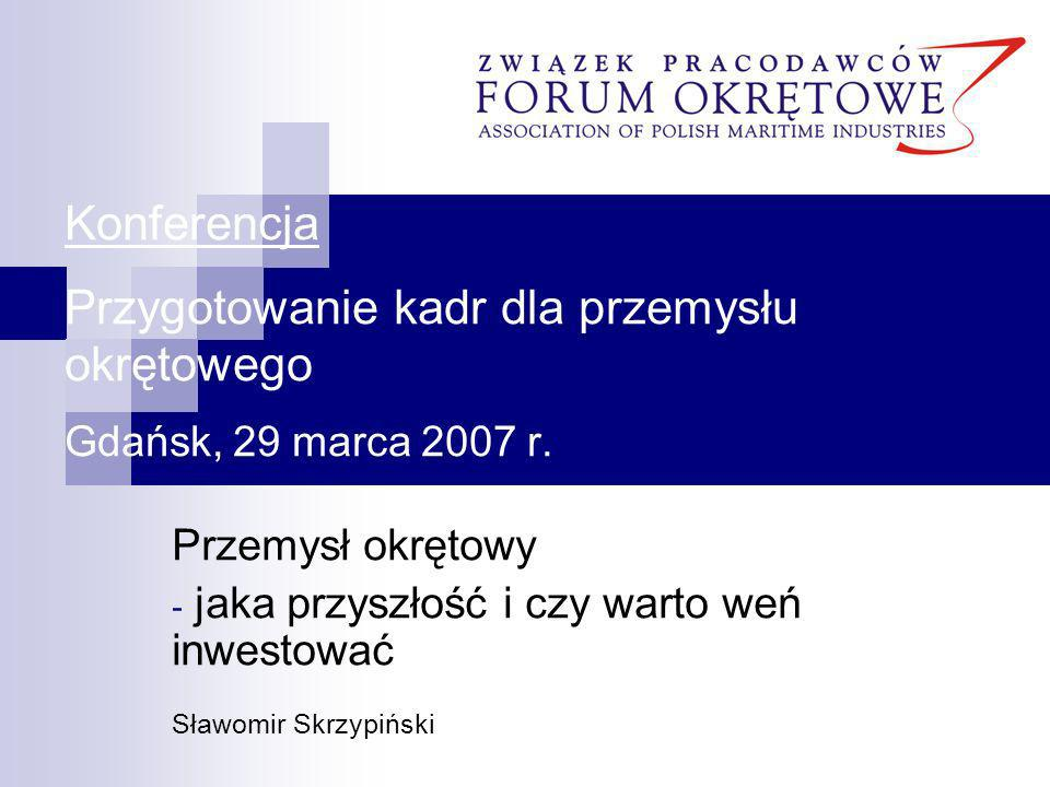 Konferencja Przygotowanie kadr dla przemysłu okrętowego Gdańsk, 29 marca 2007 r. Przemysł okrętowy - jaka przyszłość i czy warto weń inwestować Sławom