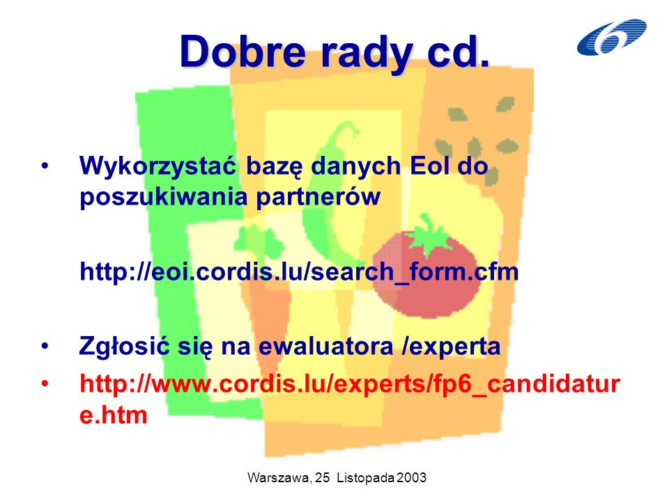 Warszawa, 25 Listopada 2003 Dobre rady cd. Wykorzystać bazę danych EoI do poszukiwania partnerów http://eoi.cordis.lu/search_form.cfm Zgłosić się na e