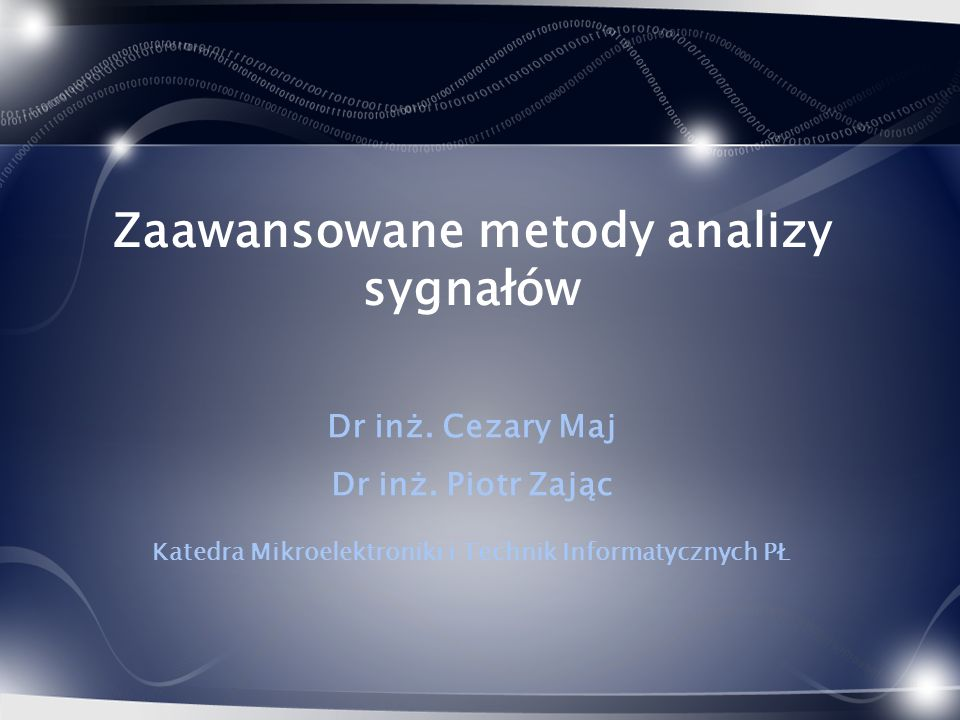 Zaawansowane metody analizy sygnałów Dr inż. Cezary Maj Dr inż. Piotr Zając Katedra Mikroelektroniki i Technik Informatycznych PŁ