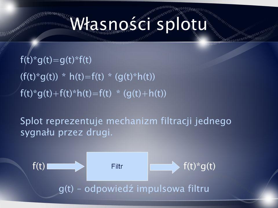 Własności splotu Splot reprezentuje mechanizm filtracji jednego sygnału przez drugi. Filtr f(t) g(t) – odpowiedź impulsowa filtru f(t)*g(t) f(t)*g(t)=