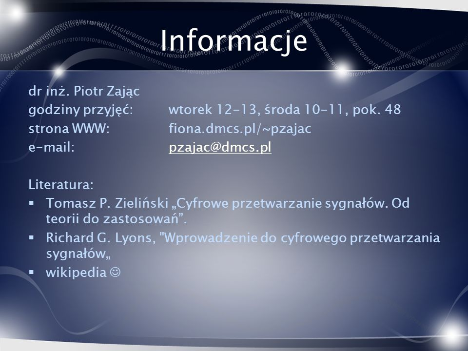 Informacje dr inż. Piotr Zając godziny przyjęć: wtorek 12-13, środa 10-11, pok. 48 strona WWW:fiona.dmcs.pl/~pzajac e-mail: pzajac@dmcs.plpzajac@dmcs.