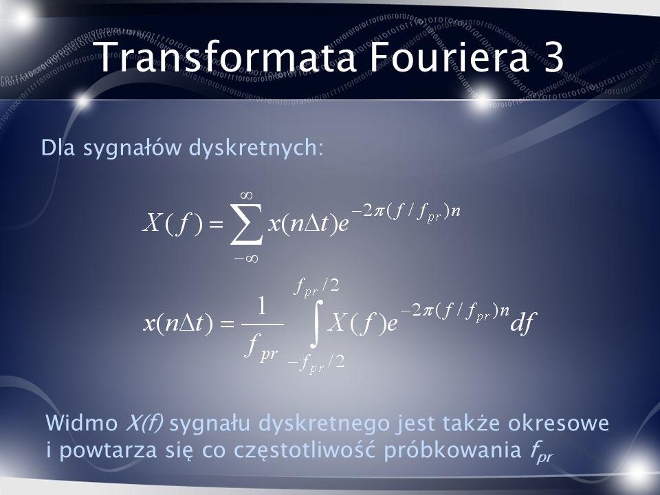 Transformata Fouriera 3 Dla sygnałów dyskretnych: Widmo X(f) sygnału dyskretnego jest także okresowe i powtarza się co częstotliwość próbkowania f pr
