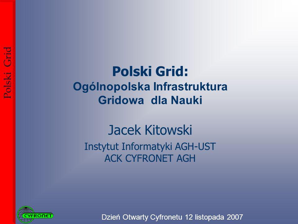 Dzień Otwarty Cyfronetu 12 listopada 2007 Polski Grid Polski Grid: Ogólnopolska Infrastruktura Gridowa dla Nauki Jacek Kitowski Instytut Informatyki AGH-UST ACK CYFRONET AGH