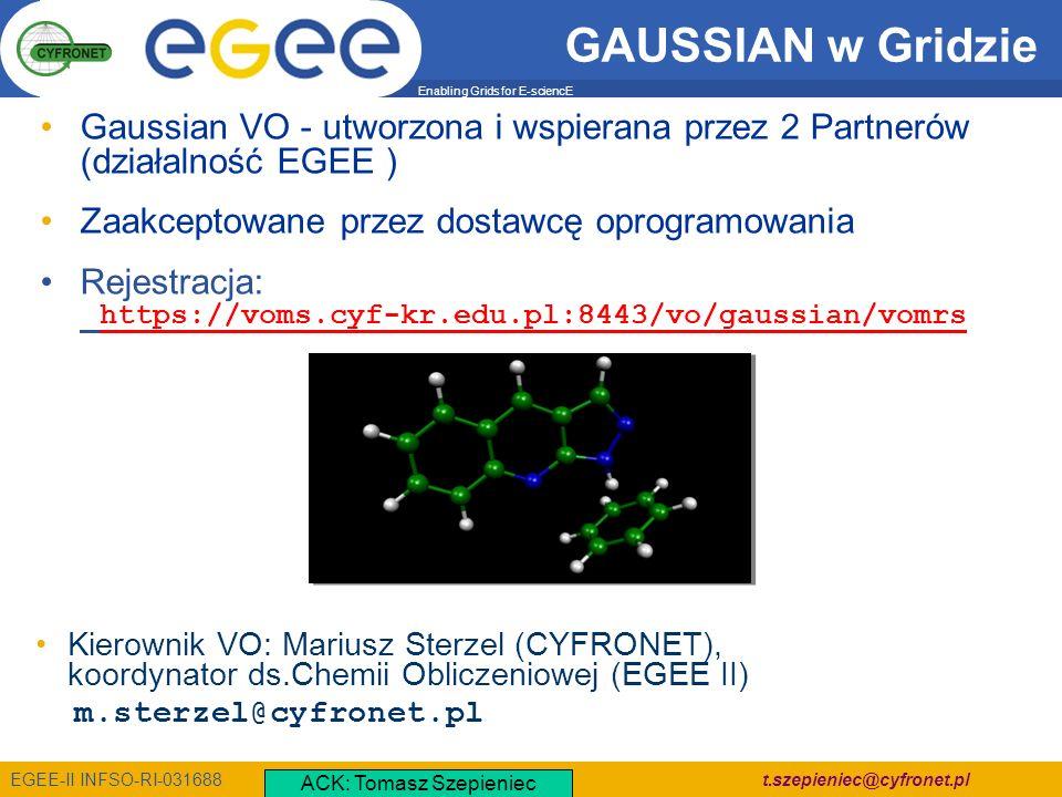 Enabling Grids for E-sciencE EGEE-II INFSO-RI-031688 t.szepieniec@cyfronet.pl Gaussian VO - utworzona i wspierana przez 2 Partnerów (działalność EGEE ) Zaakceptowane przez dostawcę oprogramowania Rejestracja: https://voms.cyf-kr.edu.pl:8443/vo/gaussian/vomrs GAUSSIAN w Gridzie Kierownik VO: Mariusz Sterzel (CYFRONET), koordynator ds.Chemii Obliczeniowej (EGEE II) m.sterzel@cyfronet.pl ACK: Tomasz Szepieniec