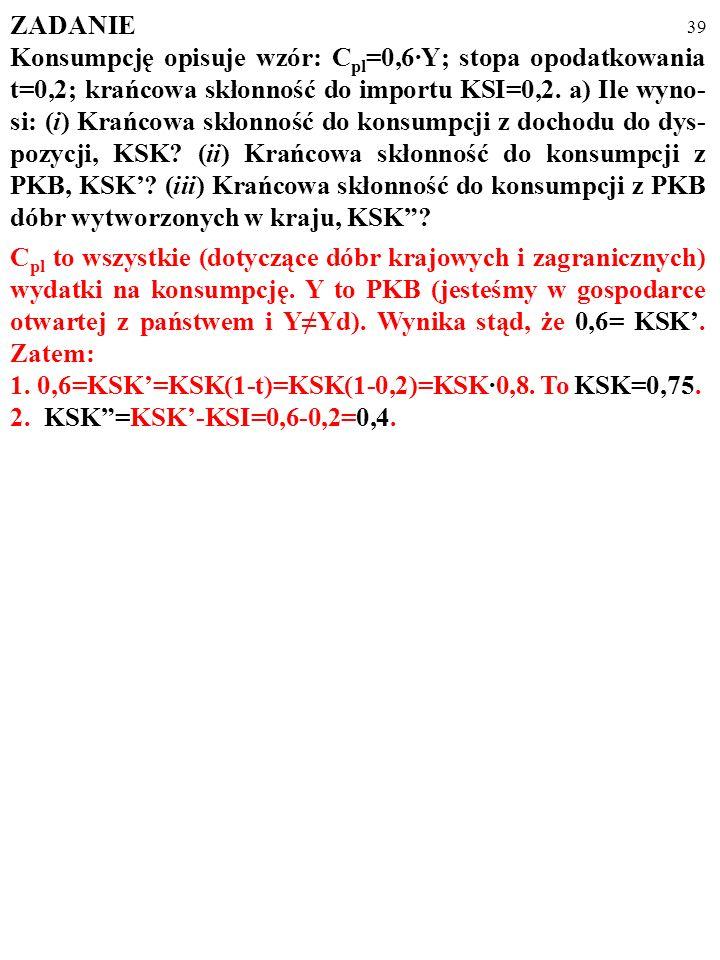 38 ZADANIE Konsumpcję opisuje wzór: C pl =0,6·Y; stopa opodatkowania t=0,2; krańcowa skłonność do importu KSI=0,2. a) Ile wyno- si: (i) Krańcowa skłon