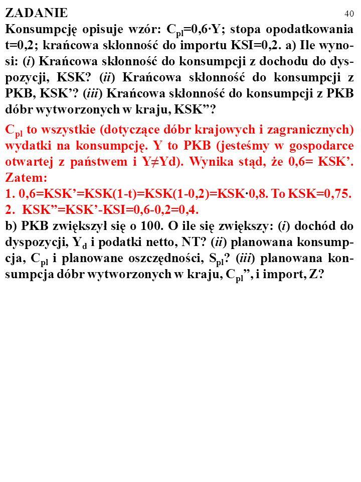 39 ZADANIE Konsumpcję opisuje wzór: C pl =0,6·Y; stopa opodatkowania t=0,2; krańcowa skłonność do importu KSI=0,2. a) Ile wyno- si: (i) Krańcowa skłon
