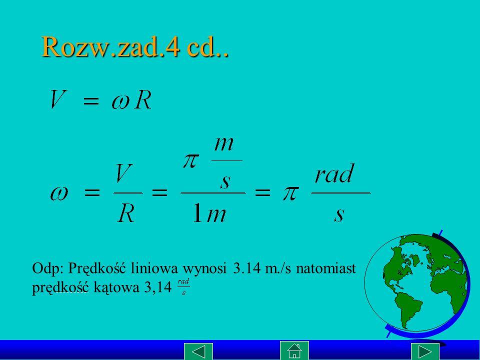 Rozwiązanie: zad.4 Dane: Obliczyć:V, R=1m n=30 obr/min Czyli: T = 2 s