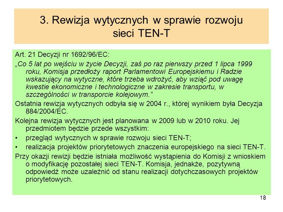 18 3. Rewizja wytycznych w sprawie rozwoju sieci TEN-T Art. 21 Decyzji nr 1692/96/EC: Co 5 lat po wejściu w życie Decyzji, zaś po raz pierwszy przed 1