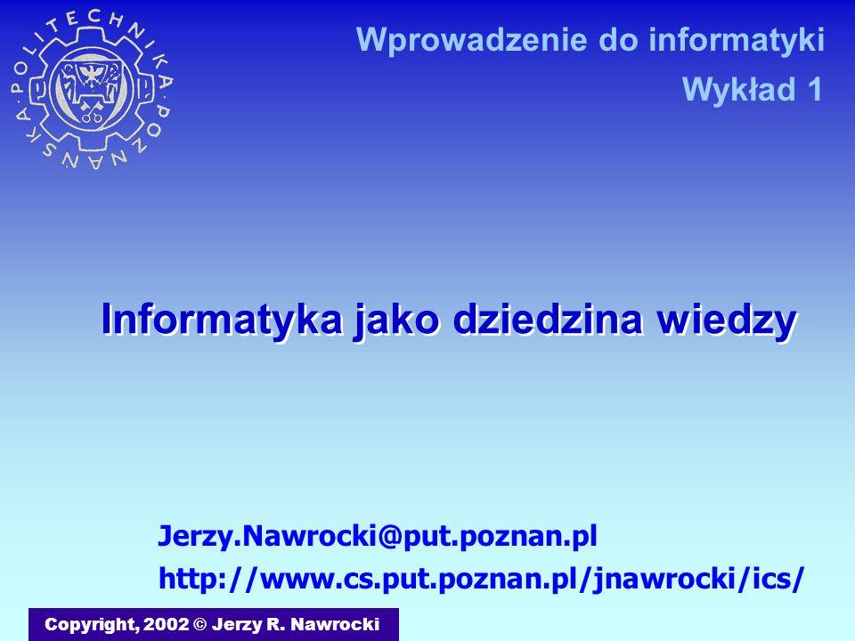 Informatyka jako dziedzina wiedzy Copyright, 2002 © Jerzy R. Nawrocki Jerzy.Nawrocki@put.poznan.pl http://www.cs.put.poznan.pl/jnawrocki/ics/ Wprowadz