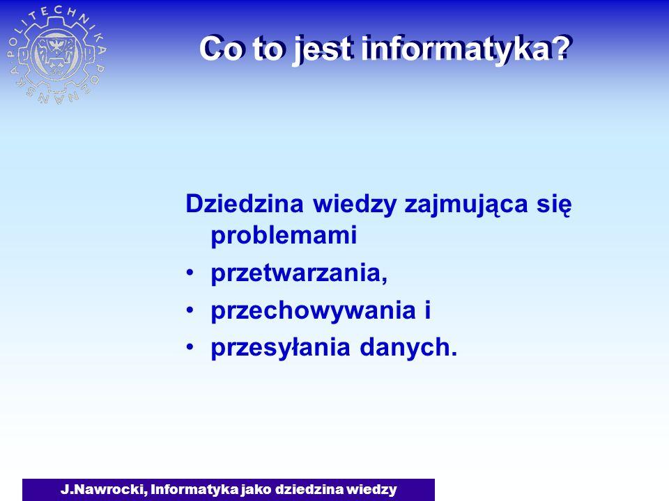 J.Nawrocki, Informatyka jako dziedzina wiedzy Co to jest informatyka? Dziedzina wiedzy zajmująca się problemami przetwarzania, przechowywania i przesy
