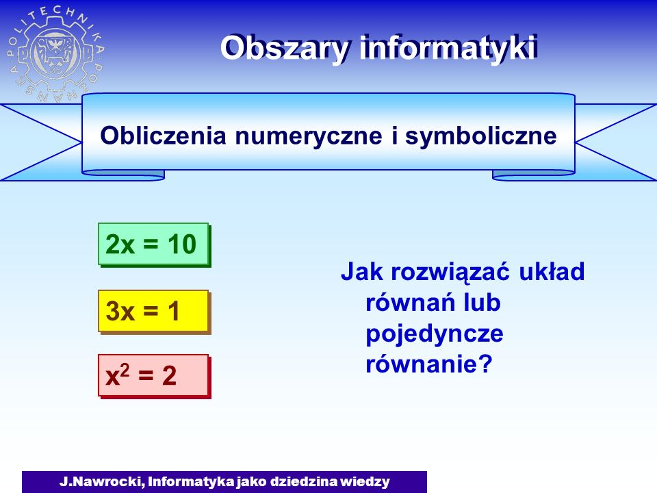 J.Nawrocki, Informatyka jako dziedzina wiedzy Obszary informatyki Obliczenia numeryczne i symboliczne a 2 + b 2 a 1 + (b/a) 2 begin a:= 3e-25; b:= 4e-25; m:= sqrt(a*a + b*b); writeln(m) end.