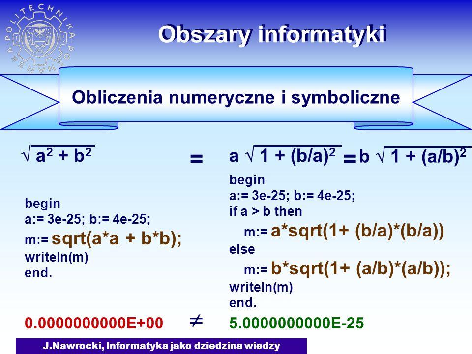 J.Nawrocki, Informatyka jako dziedzina wiedzy Obszary informatyki Obliczenia numeryczne i symboliczne a 2 + b 2 a 1 + (b/a) 2 begin a:= 3e-25; b:= 4e-