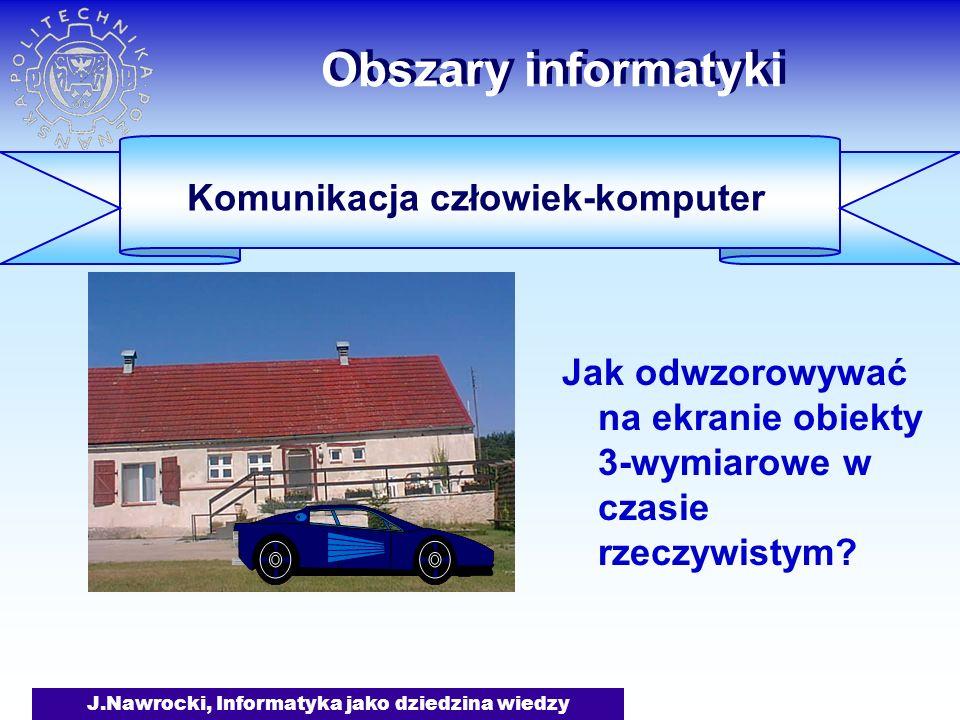 J.Nawrocki, Informatyka jako dziedzina wiedzy Obszary informatyki Jak odwzorowywać na ekranie obiekty 3-wymiarowe w czasie rzeczywistym? Komunikacja c