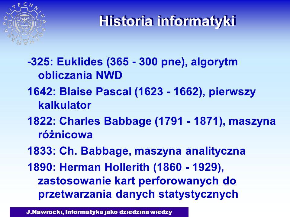J.Nawrocki, Informatyka jako dziedzina wiedzy Historia informatyki (c.d.) 1936: Konrad Zuse, pierwszy komputer programowalny (Z1) 1946: Włączenie komputera ENIAC (USA) 1947: Powstanie towarzystwa ACM 1948: W Warszawie powstaje Grupa Aparatów Matematycznych ~1955: Tranzystory zamiast lamp 1961: PDP-1 firmy DEC (4K słów, $120 000) ~1963: Pierwsze komputery w Poznaniu