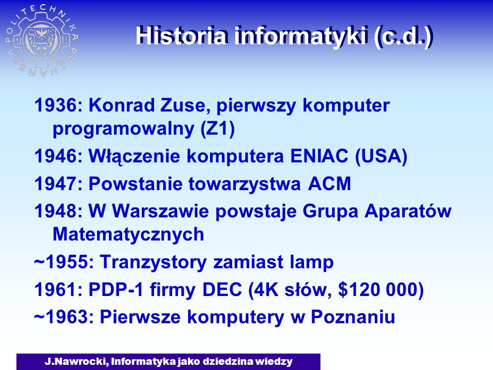 J.Nawrocki, Informatyka jako dziedzina wiedzy Historia informatyki (c.d.) 1936: Konrad Zuse, pierwszy komputer programowalny (Z1) 1946: Włączenie komp