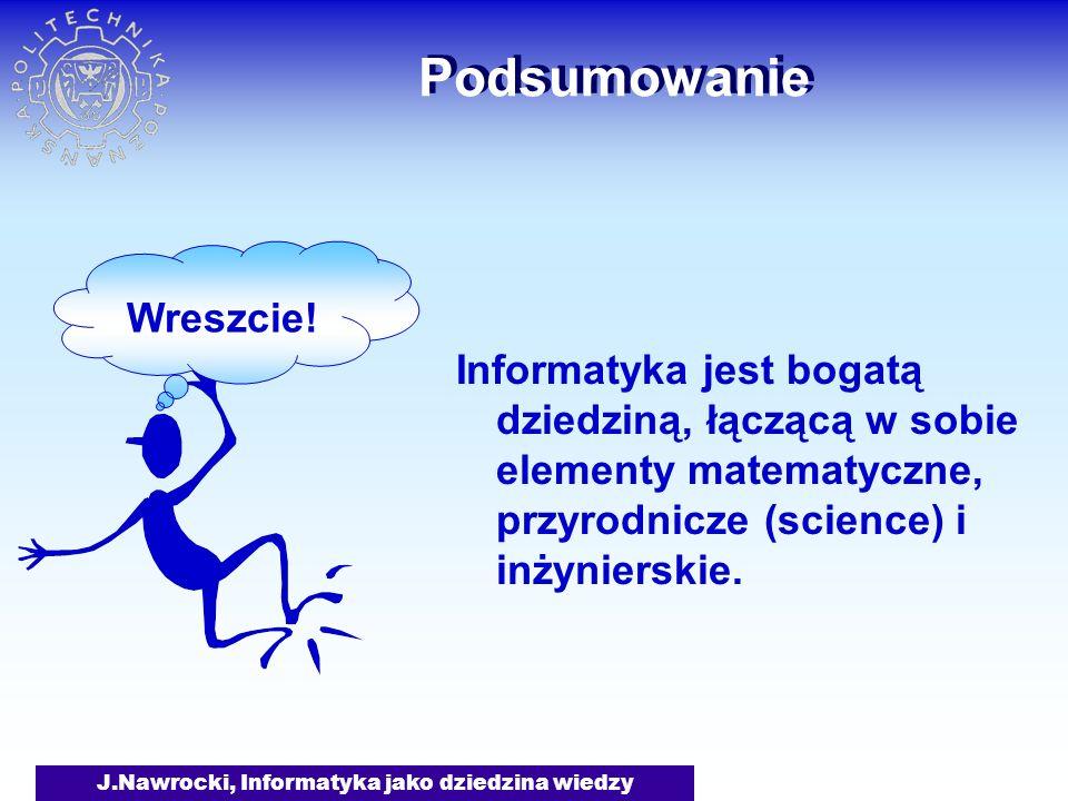 J.Nawrocki, Informatyka jako dziedzina wiedzy Podsumowanie Informatyka jest bogatą dziedziną, łączącą w sobie elementy matematyczne, przyrodnicze (sci