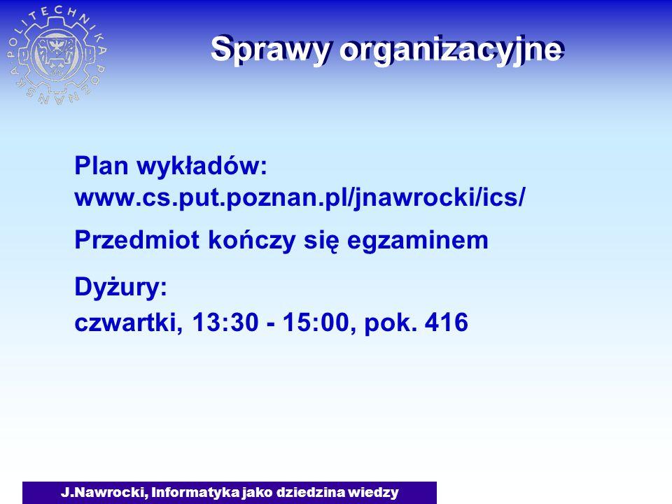 J.Nawrocki, Informatyka jako dziedzina wiedzy Sprawy organizacyjne Plan wykładów: www.cs.put.poznan.pl/jnawrocki/ics/ Przedmiot kończy się egzaminem D