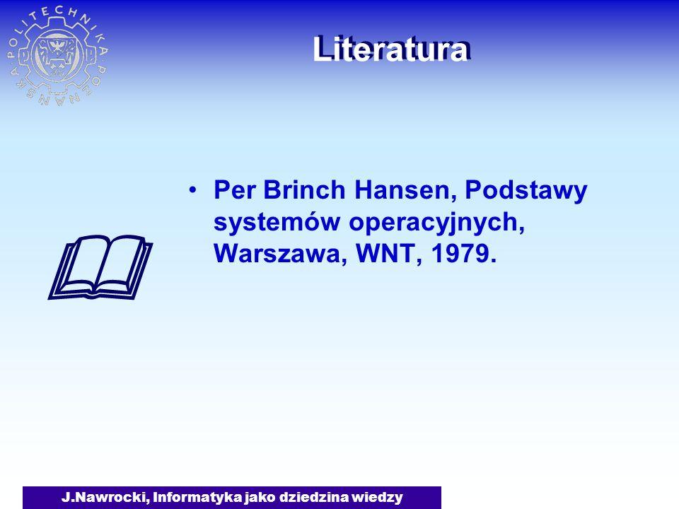 J.Nawrocki, Informatyka jako dziedzina wiedzy Literatura Per Brinch Hansen, Podstawy systemów operacyjnych, Warszawa, WNT, 1979.