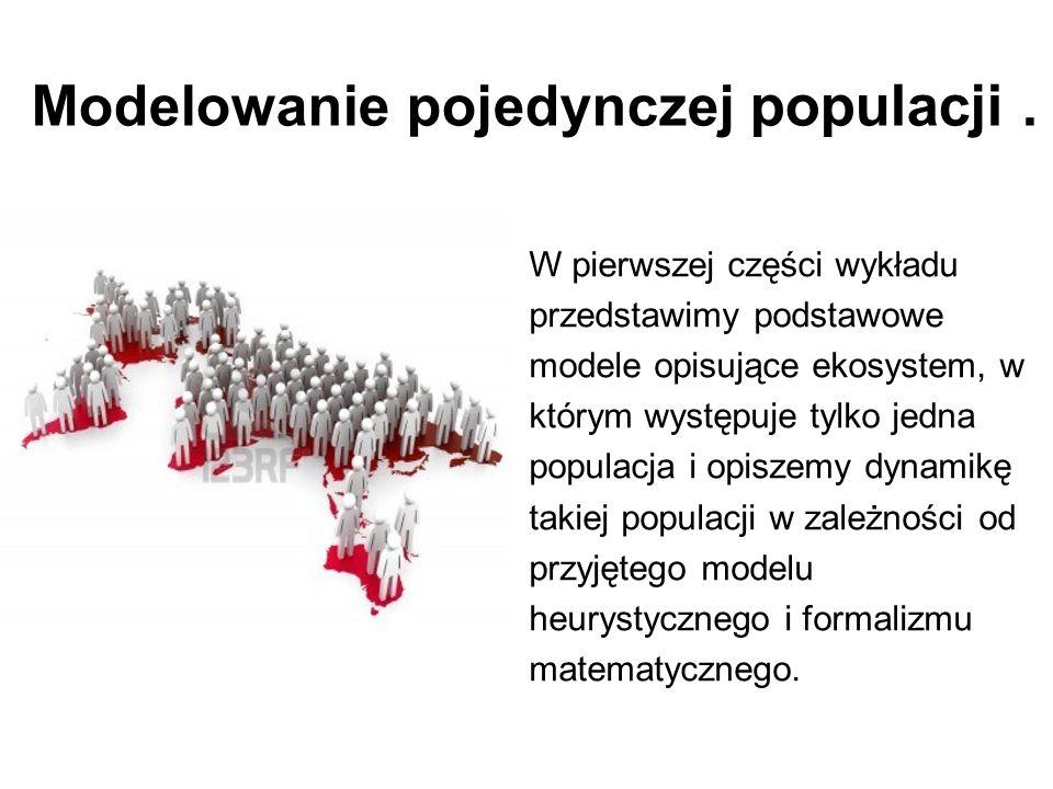 Modelowanie pojedynczej populacji. W pierwszej części wykładu przedstawimy podstawowe modele opisujące ekosystem, w którym występuje tylko jedna popul