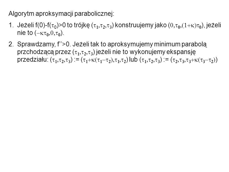 Algorytm aproksymacji parabolicznej: 1.Jeżeli f(0)-f( 0 )>0 to trójkę ( ) konstruujemy jako ( ), jeżeli nie to ( ). 2.Sprawdzamy, f>0. Jeżeli tak to a