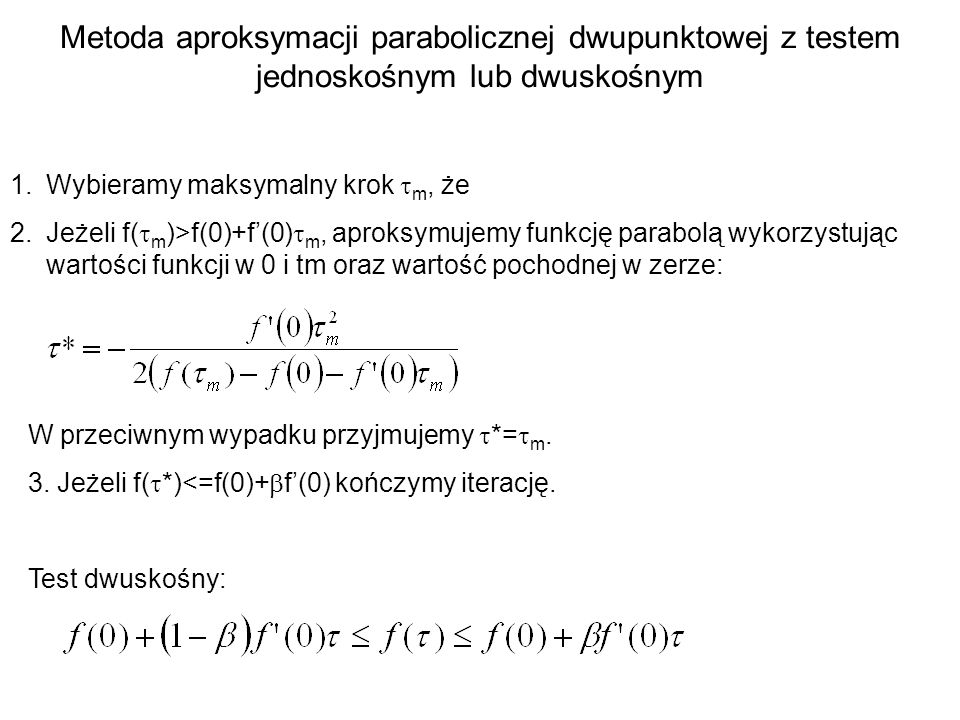 Metoda aproksymacji parabolicznej dwupunktowej z testem jednoskośnym lub dwuskośnym 1.Wybieramy maksymalny krok m, że 2.Jeżeli f( m )>f(0)+f(0) m, apr