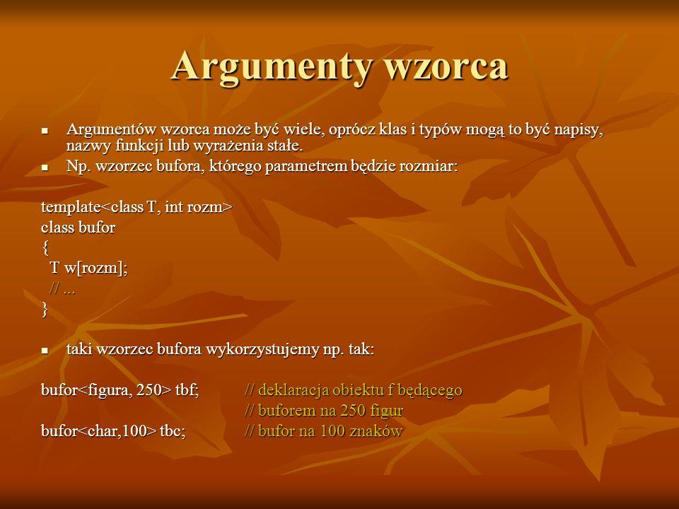 Argumenty wzorca Argumentów wzorca może być wiele, oprócz klas i typów mogą to być napisy, nazwy funkcji lub wyrażenia stałe. Argumentów wzorca może b