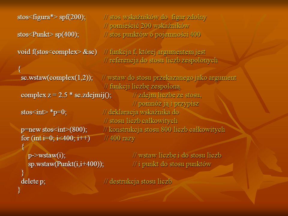 Wzorce funkcji template // jesteśmy poza deklaracją klasy void zamień(T &x, T &y)// nie metoda, a funkcja { T t=x; T t=x;x=y;y=t;} int a=7,b=8; zamień(a,b); // kompilator rozwinie wzorzec //(jeżeli jest widoczny)
