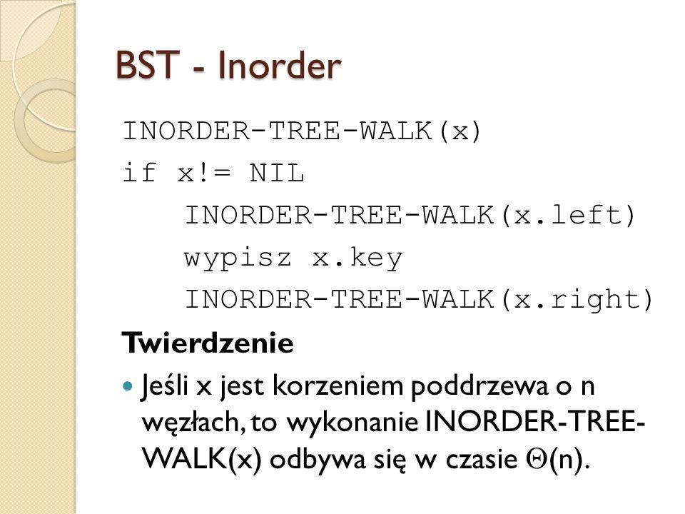 BST - Inorder INORDER-TREE-WALK(x) if x!= NIL INORDER-TREE-WALK(x.left) wypisz x.key INORDER-TREE-WALK(x.right) Twierdzenie Jeśli x jest korzeniem pod