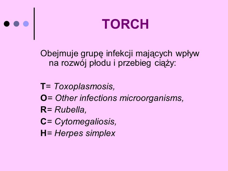 TORCH Obejmuje grupę infekcji mających wpływ na rozwój płodu i przebieg ciąży: T= Toxoplasmosis, O= Other infections microorganisms, R= Rubella, C= Cy