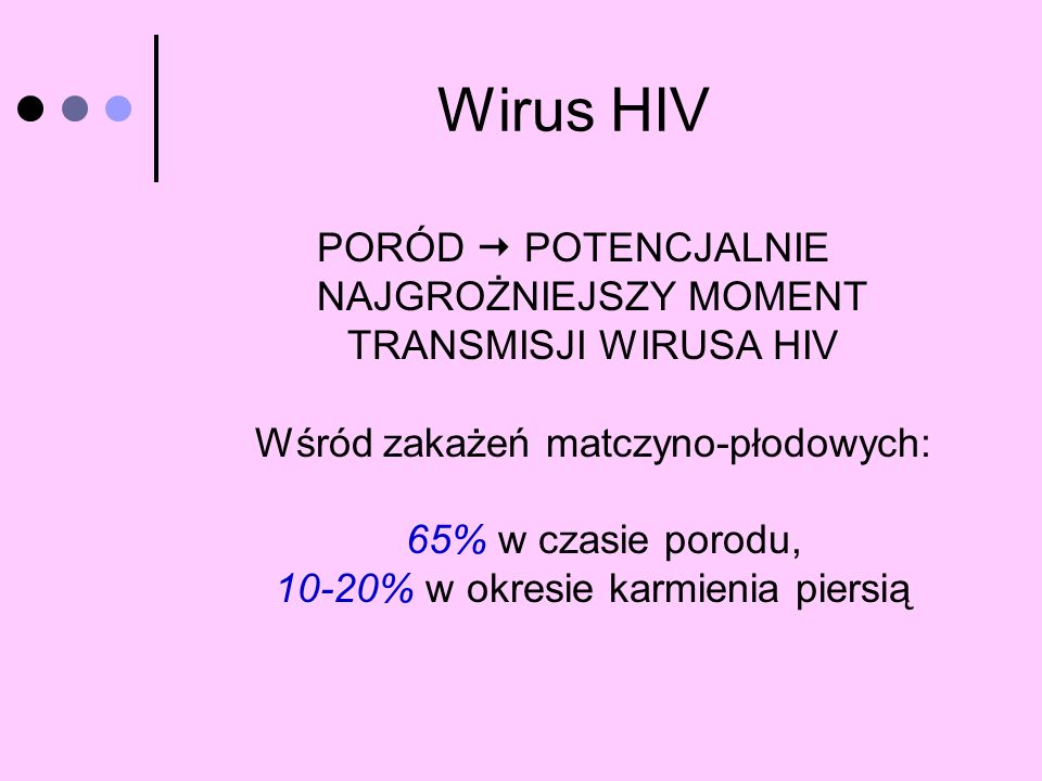 Wirus HIV PORÓD POTENCJALNIE NAJGROŻNIEJSZY MOMENT TRANSMISJI WIRUSA HIV Wśród zakażeń matczyno-płodowych: 65% w czasie porodu, 10-20% w okresie karmi