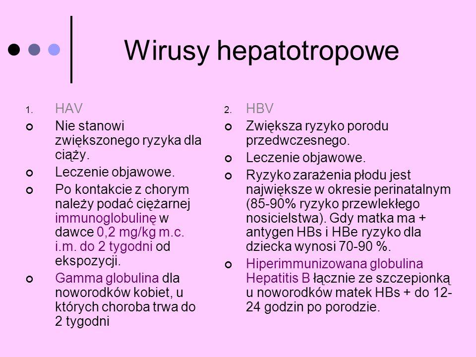 Wirusy hepatotropowe 1. HAV Nie stanowi zwiększonego ryzyka dla ciąży. Leczenie objawowe. Po kontakcie z chorym należy podać ciężarnej immunoglobulinę