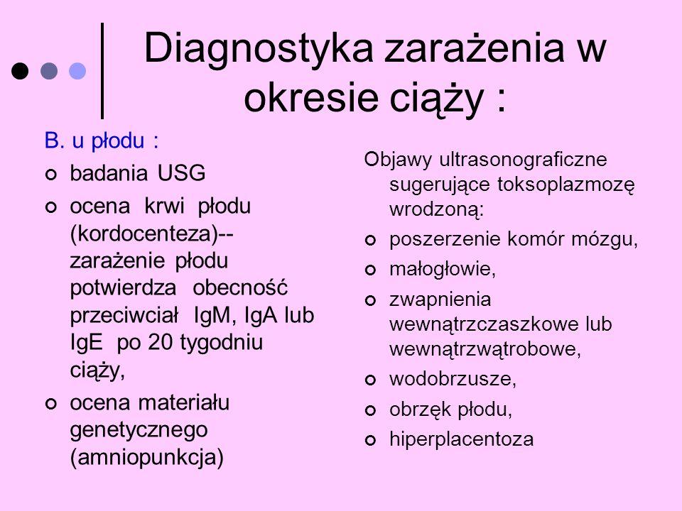Diagnostyka zarażenia w okresie ciąży : B. u płodu : badania USG ocena krwi płodu (kordocenteza)-- zarażenie płodu potwierdza obecność przeciwciał IgM