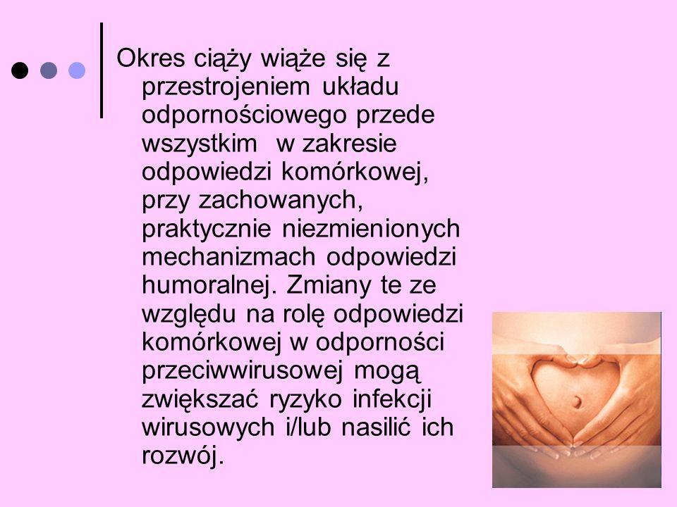 Okres ciąży wiąże się z przestrojeniem układu odpornościowego przede wszystkim w zakresie odpowiedzi komórkowej, przy zachowanych, praktycznie niezmie