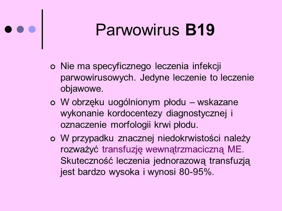 Parwowirus B19 Nie ma specyficznego leczenia infekcji parwowirusowych. Jedyne leczenie to leczenie objawowe. W obrzęku uogólnionym płodu – wskazane wy