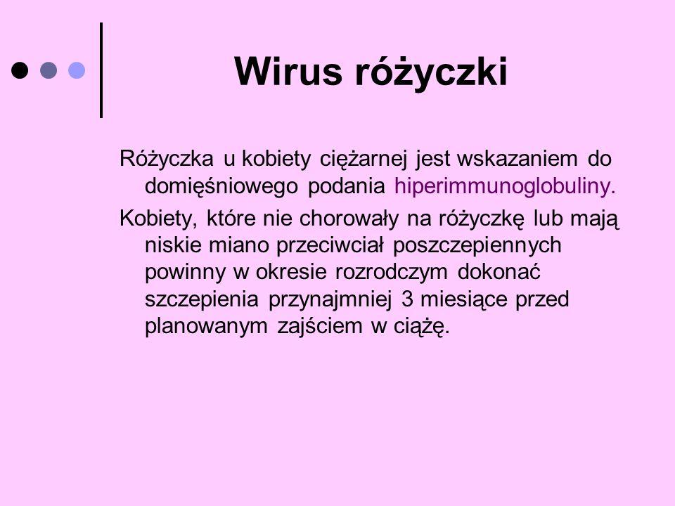 Wirus różyczki Różyczka u kobiety ciężarnej jest wskazaniem do domięśniowego podania hiperimmunoglobuliny. Kobiety, które nie chorowały na różyczkę lu