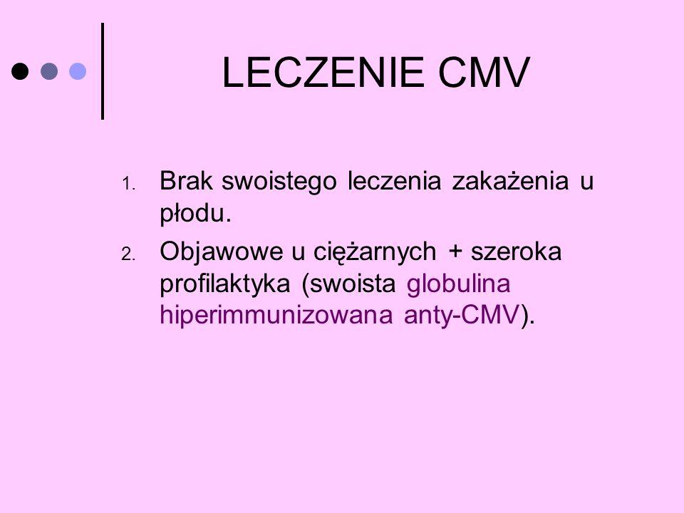 LECZENIE CMV 1. Brak swoistego leczenia zakażenia u płodu. 2. Objawowe u ciężarnych + szeroka profilaktyka (swoista globulina hiperimmunizowana anty-C