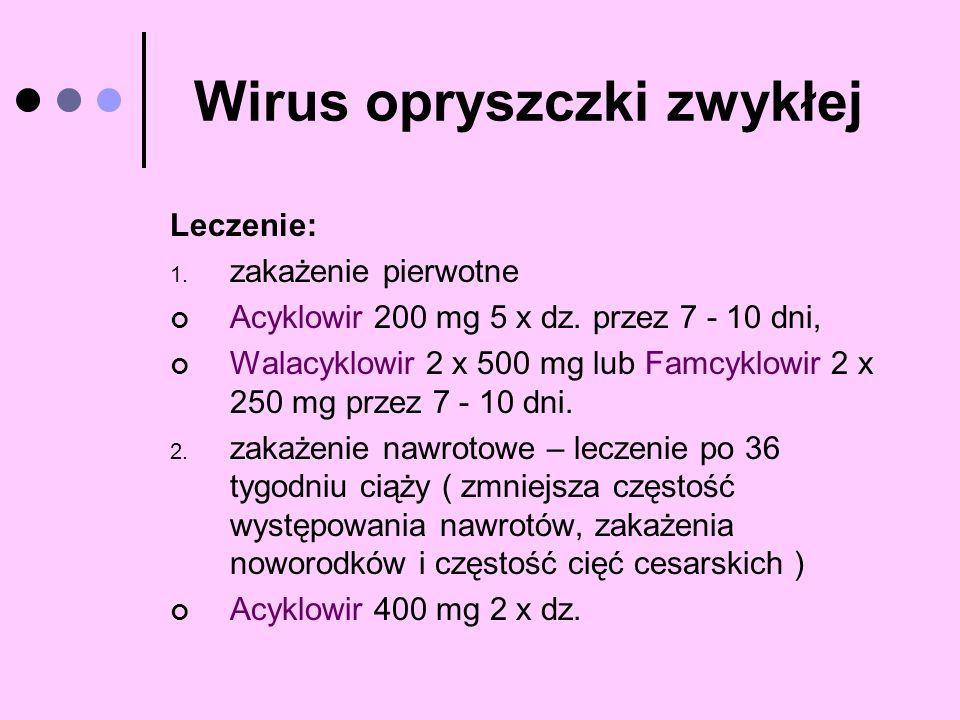 Wirus opryszczki zwykłej Leczenie: 1. zakażenie pierwotne Acyklowir 200 mg 5 x dz. przez 7 - 10 dni, Walacyklowir 2 x 500 mg lub Famcyklowir 2 x 250 m