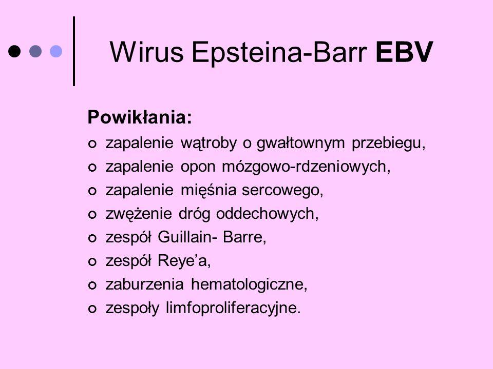 Wirus Epsteina-Barr EBV Powikłania: zapalenie wątroby o gwałtownym przebiegu, zapalenie opon mózgowo-rdzeniowych, zapalenie mięśnia sercowego, zwężeni