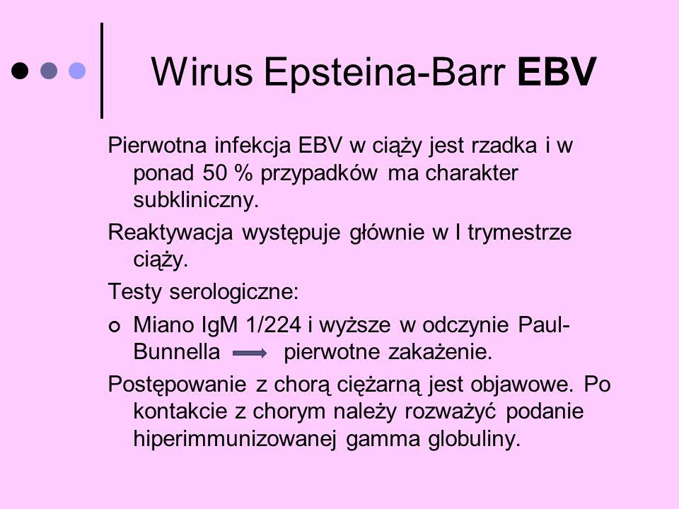 Wirus Epsteina-Barr EBV Pierwotna infekcja EBV w ciąży jest rzadka i w ponad 50 % przypadków ma charakter subkliniczny. Reaktywacja występuje głównie
