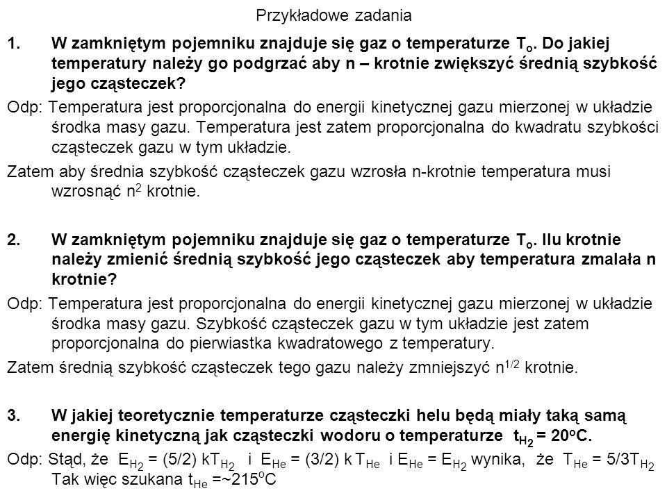 Przykładowe zadania 1.W zamkniętym pojemniku znajduje się gaz o temperaturze T o. Do jakiej temperatury należy go podgrzać aby n – krotnie zwiększyć ś