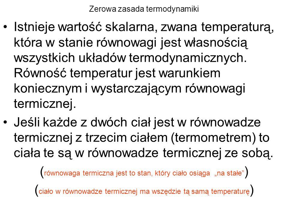 Zerowa zasada termodynamiki Istnieje wartość skalarna, zwana temperaturą, która w stanie równowagi jest własnością wszystkich układów termodynamicznyc