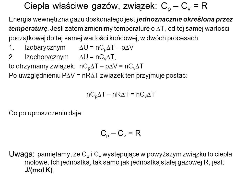 Ciepła właściwe gazów, związek: C p – C v = R Energia wewnętrzna gazu doskonałego jest jednoznacznie określona przez temperaturę. Jeśli zatem zmienimy