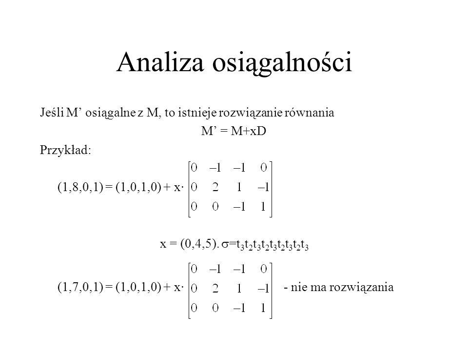 Analiza osiągalności Jeśli M osiągalne z M, to istnieje rozwiązanie równania M = M+xD Przykład: (1,8,0,1) = (1,0,1,0) + x· x = (0,4,5). =t 3 t 2 t 3 t