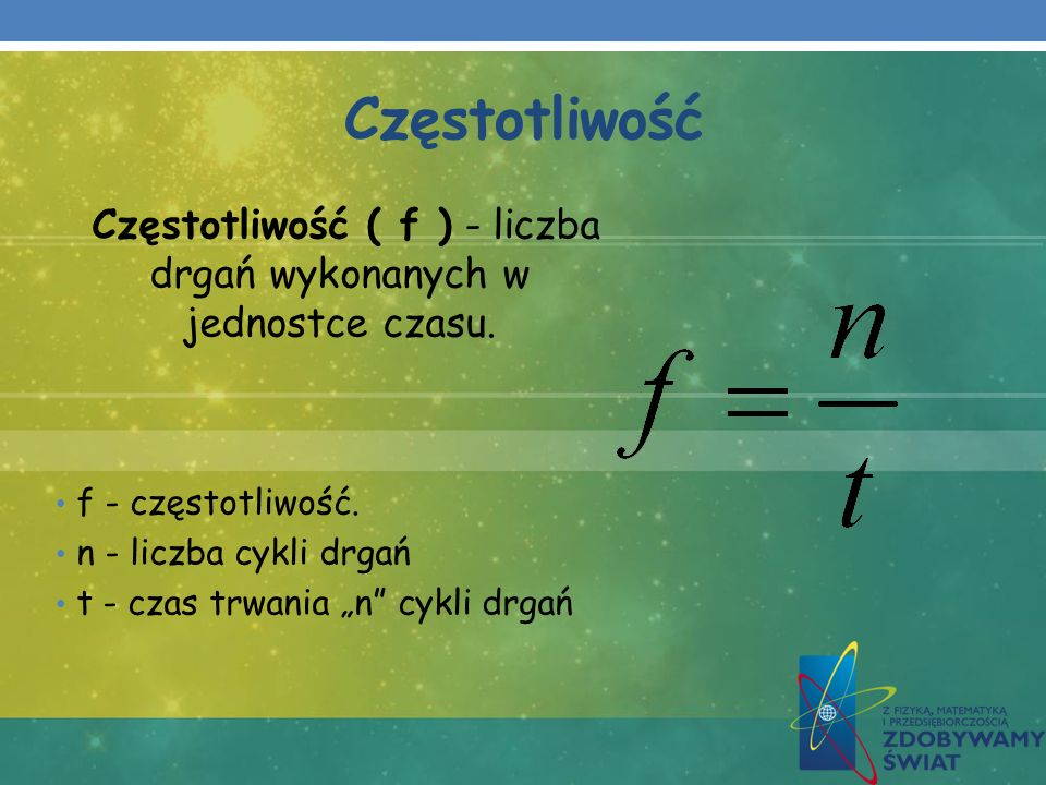 Częstotliwość Częstotliwość ( f ) - liczba drgań wykonanych w jednostce czasu. f - częstotliwość. n - liczba cykli drgań t - czas trwania n cykli drga
