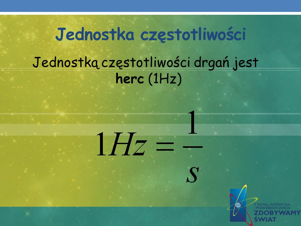 Jednostka częstotliwości Jednostką częstotliwości drgań jest herc (1Hz)