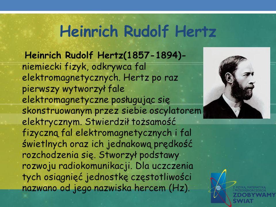 Heinrich Rudolf Hertz Heinrich Rudolf Hertz(1857-1894)- niemiecki fizyk, odkrywca fal elektromagnetycznych. Hertz po raz pierwszy wytworzył fale elekt