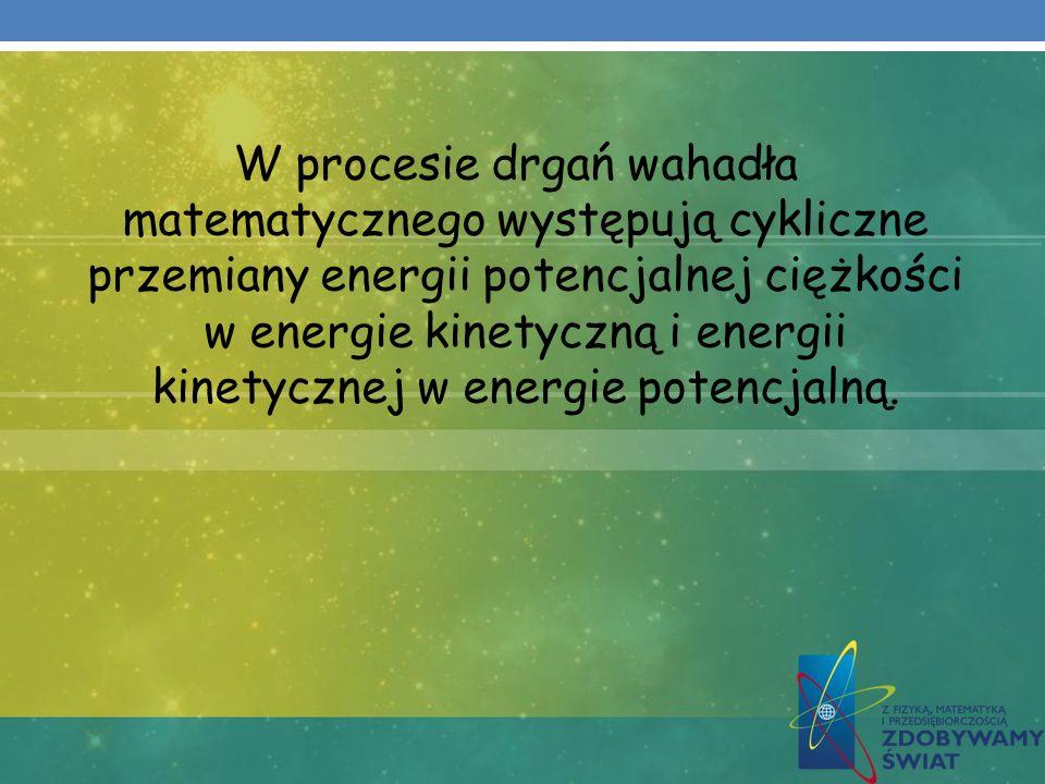 W procesie drgań wahadła matematycznego występują cykliczne przemiany energii potencjalnej ciężkości w energie kinetyczną i energii kinetycznej w ener