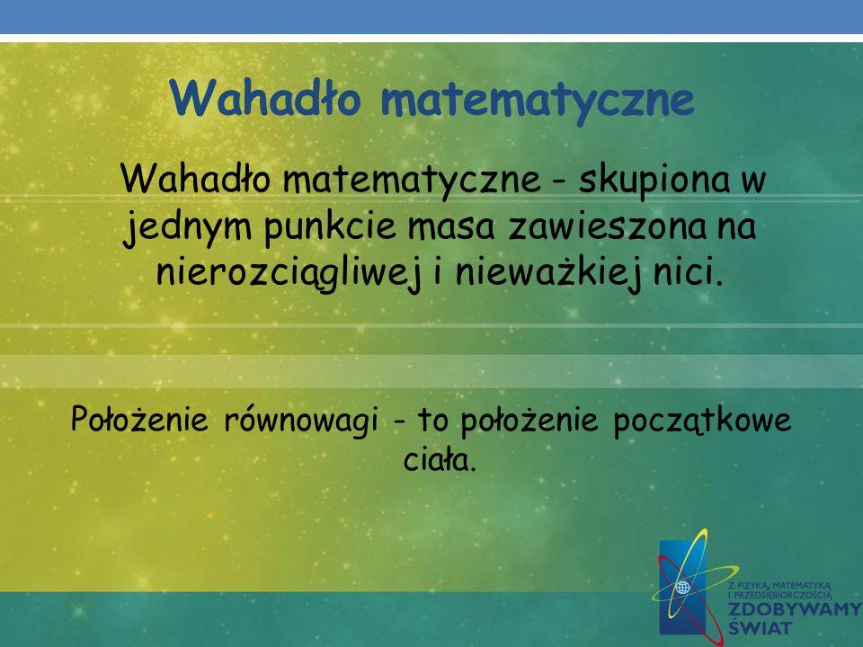 Wahadło matematyczne Wahadło matematyczne - skupiona w jednym punkcie masa zawieszona na nierozciągliwej i nieważkiej nici. Położenie równowagi - to p