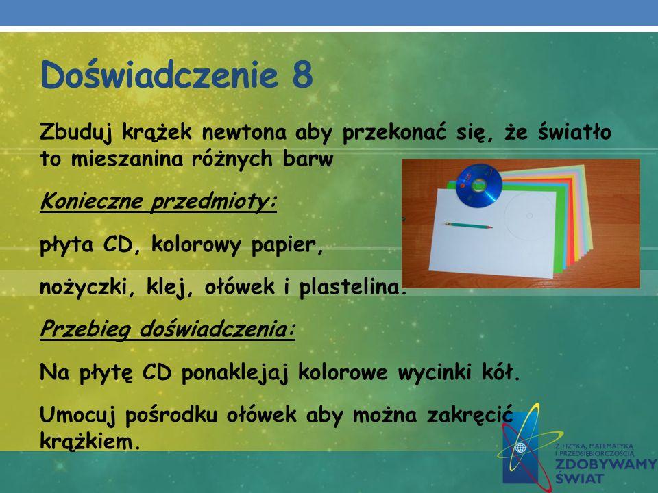 Doświadczenie 8 Zbuduj krążek newtona aby przekonać się, że światło to mieszanina różnych barw Konieczne przedmioty: płyta CD, kolorowy papier, nożycz