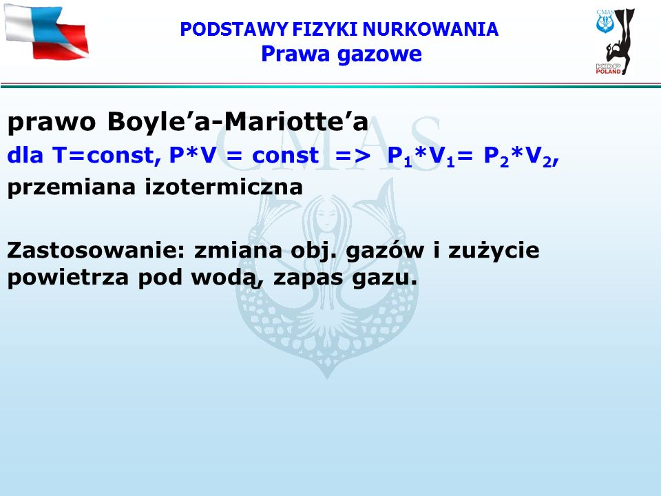 PODSTAWY FIZYKI NURKOWANIA Prawa gazowe prawo Boylea-Mariottea dla T=const, P*V = const => P 1 *V 1 = P 2 *V 2, przemiana izotermiczna Zastosowanie: z